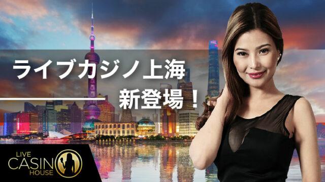 LiveCasinoHouse(ライブカジノハウス)にライブカジノ上海登場!