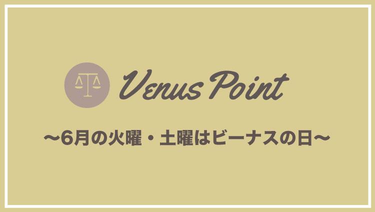 6月の毎週火曜・土曜はVenusPointのビーナスの日!