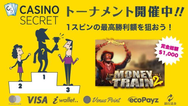 カジノシークレット(CASINOSECRET)のトーナメント『【日本限定】1スピンの最高勝利額を目指せ!』(2020年10月13日まで:対象スロット『MoneyTrain2』)