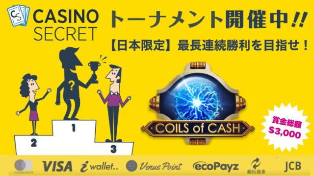 カジノシークレット(CASINOSECRET)のトーナメント『【日本限定】最高賭け額を目指せ!』(2021年7月28日まで:対象ゲーム『Coils of Cash』)
